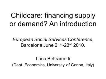 Childcare: financing supply or demand? An introduction European Social Services Conference, Barcelona June 21 st -23 rd 2010. Luca Beltrametti (Dept. Economics,