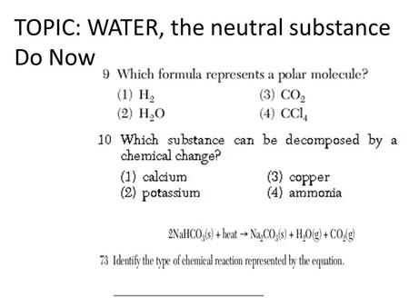 TOPIC: WATER, the neutral substance Do Now. Water self-ionizes H 2 O(l) + H 2 O(l)  H 3 O +1 (aq) + OH -1 (aq) H 3 O +1 H 3 O +1 = hydronium ion OH -1.
