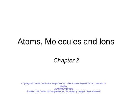 Atoms, Molecules and Ions Chapter 2 Copyright © The McGraw-Hill Companies, Inc. Permission required for reproduction or display. Acknowledgement Thanks.