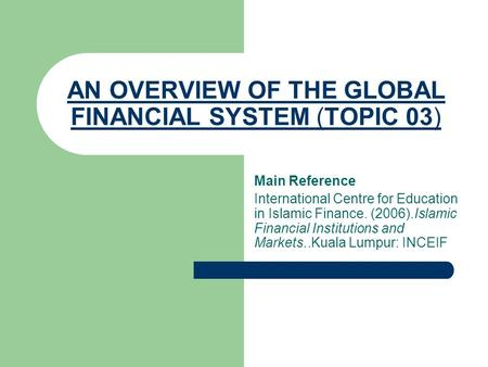 AN OVERVIEW OF THE GLOBAL FINANCIAL SYSTEM (TOPIC 03) Main Reference International Centre for Education in Islamic Finance. (2006).Islamic Financial Institutions.