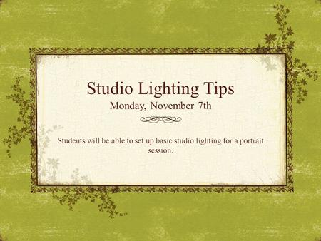 Studio Lighting Tips Monday, November 7th Students will be able to set up basic studio lighting for a portrait session.