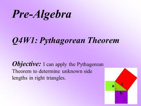Pre-Algebra Q4W1: Pythagorean Theorem Objective: I can apply the Pythagorean Theorem to determine unknown side lengths in right triangles.