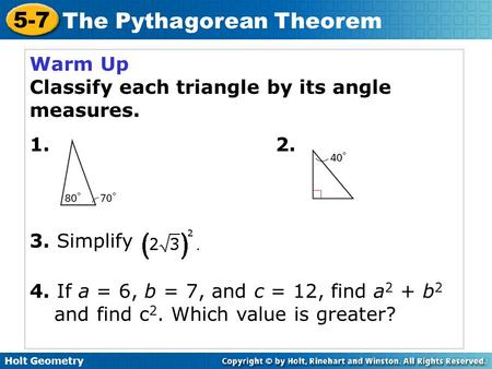 Holt Geometry 5-7 The Pythagorean Theorem Warm Up Classify each triangle by its angle measures. 1. 2. 3. Simplify 4. If a = 6, b = 7, and c = 12, find.
