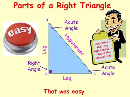Parts of a Right Triangle A B C Leg Hypotenuse Acute Angle Right Angle Acute Angle R e m e m b e r t h a t t h e h y p o t e n u s e i s a l w a y s t.
