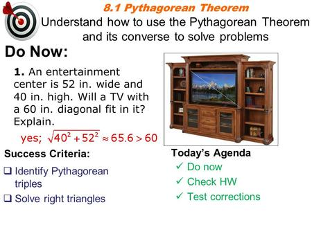 8.1 Pythagorean Theorem Understand how to use the Pythagorean Theorem and its converse to solve problems Do Now: 1. An entertainment center is 52 in. wide.