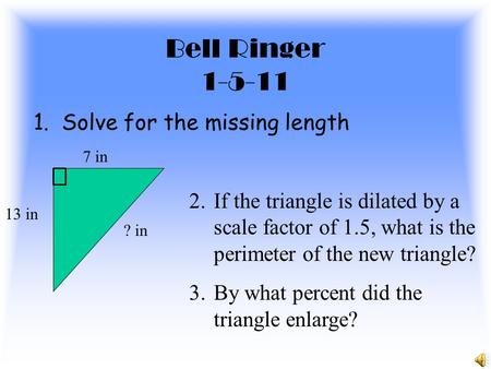 Bell Ringer 1-5-11 1. Solve for the missing length 13 in 7 in ? in 2.If the triangle is dilated by a scale factor of 1.5, what is the perimeter of the.