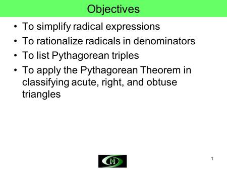 1 Objectives To simplify radical expressions To rationalize radicals in denominators To list Pythagorean triples To apply the Pythagorean Theorem in classifying.