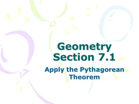 Geometry Section 7.1 Apply the Pythagorean Theorem.