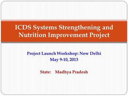 Project Launch Workshop: New Delhi May 9-10, 2013 State: Madhya Pradesh ICDS Systems Strengthening and Nutrition Improvement Project.