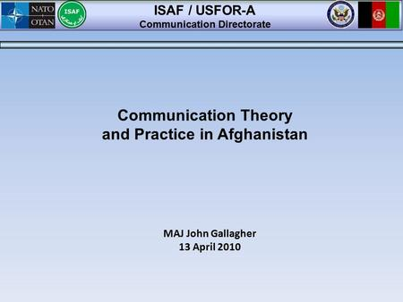 MAJ John Gallagher 13 April 2010 ISAF / USFOR-A Communication Directorate Communication Theory and Practice in Afghanistan.
