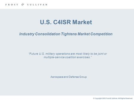 © Copyright 2003 Frost & Sullivan. All Rights Reserved. U.S. C4ISR Market Industry Consolidation Tightens Market Competition Aerospace and Defense Group.