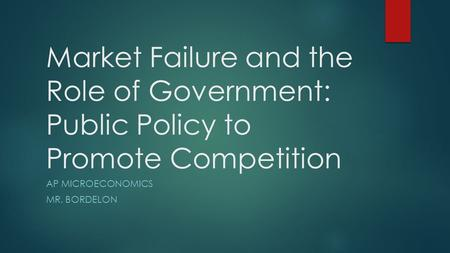Market Failure and the Role of Government: Public Policy to Promote Competition AP MICROECONOMICS MR. BORDELON.