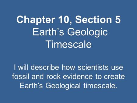 Chapter 10, Section 5 Earth's Geologic Timescale I will describe how scientists use fossil and rock evidence to create Earth's Geological timescale.