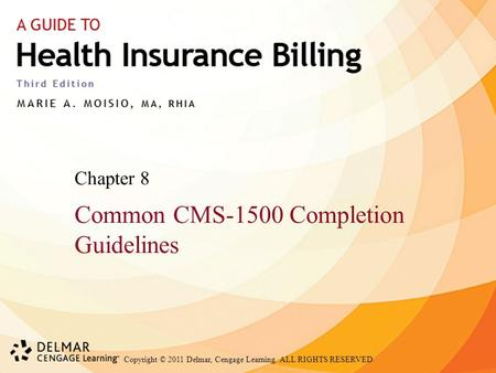 Copyright © 2011 Delmar, Cengage Learning. ALL RIGHTS RESERVED. Chapter 8 Common CMS-1500 Completion Guidelines.