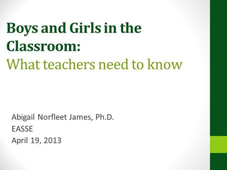 Boys and Girls in the Classroom: What teachers need to know Abigail Norfleet James, Ph.D. EASSE April 19, 2013.