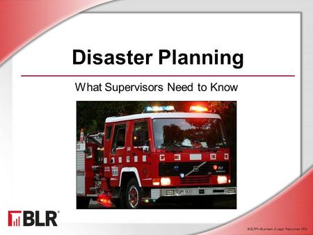 © BLR ® —Business & Legal Resources 1603 Disaster Planning What Supervisors Need to Know.