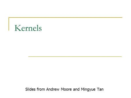 Kernels Slides from Andrew Moore and Mingyue Tan.
