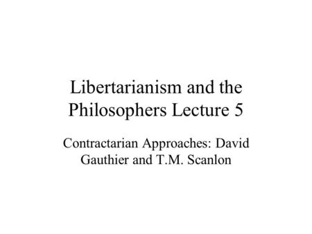 Libertarianism and the Philosophers Lecture 5 Contractarian Approaches: David Gauthier and T.M. Scanlon.