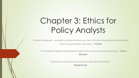 "Chapter 3: Ethics for Policy Analysts ""If liberty and equality…are chiefly to be found in democracy, they will be best attained when all persons alike."