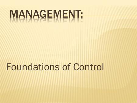 Foundations of Control.  Controlling  The process of monitoring activities to ensure that they are being accomplished as planned and of correcting any.