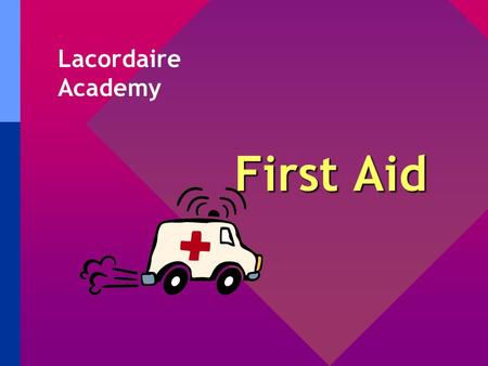 First Aid Lacordaire Academy First Aid Basics Remember: Never touch another person's blood - give them a dressing or tissue while you put on vinyl gloves.