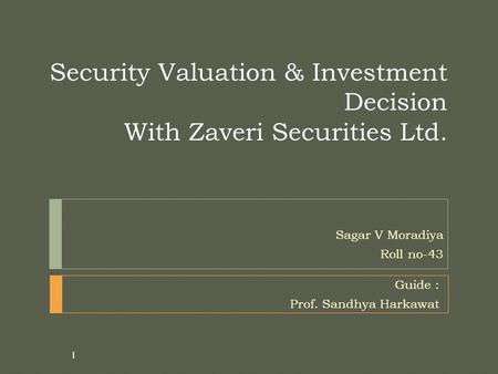 Security Valuation & Investment Decision With Zaveri Securities Ltd. Sagar V Moradiya Roll no-43 1 Guide : Prof. Sandhya Harkawat.