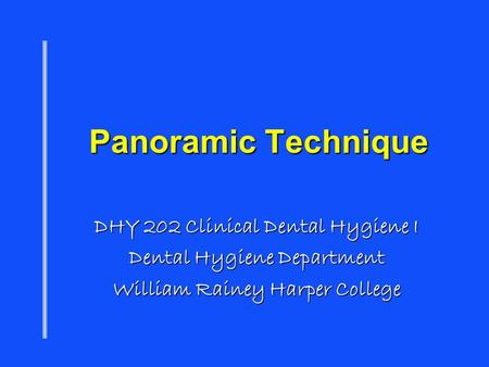 Panoramic Technique DHY 202 Clinical Dental Hygiene I Dental Hygiene Department William Rainey Harper College.