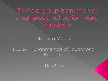  The purpose of this study is to determine the best way to deliver instruction to students. I want to find out if whole group instruction or small group.