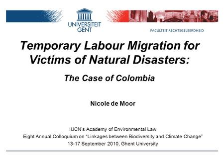 Temporary Labour Migration for Victims of Natural Disasters: The Case of Colombia Nicole de Moor IUCN's Academy of Environmental Law Eight Annual Colloquium.