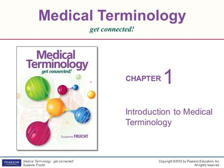 Medical Terminology get connected! CHAPTER Copyright ©2012 by Pearson Education, Inc. All rights reserved. Medical Terminology: get connected! Suzanne.