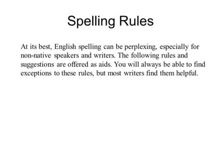 At its best, English spelling can be perplexing, especially for non-native speakers and writers. The following rules and suggestions are offered as aids.