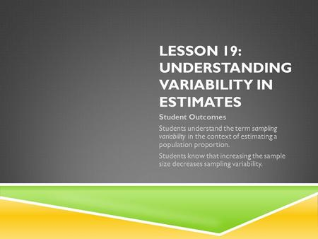 LESSON 19: UNDERSTANDING VARIABILITY IN ESTIMATES Student Outcomes Students understand the term sampling variability in the context of estimating a population.