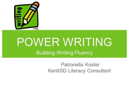 POWER WRITING Building Writing Fluency Patronella Koster KentISD Literacy Consultant.