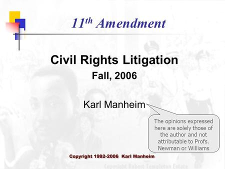 11 th Amendment Civil Rights Litigation Fall, 2006 Karl Manheim The opinions expressed here are solely those of the author and not attributable to Profs.