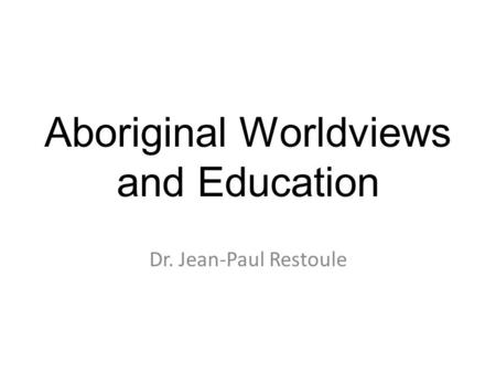 Aboriginal Worldviews and Education Dr. Jean-Paul Restoule.