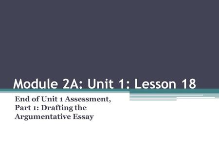 Module 2A: Unit 1: Lesson 18 End of Unit 1 Assessment, Part 1: Drafting the Argumentative Essay.