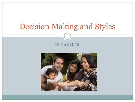 IN PARENTS Decision Making and Styles. Decision Making Definition Both parents are responsible for communicating with each other to form a parenting style.