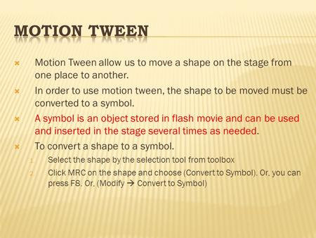  Motion Tween allow us to move a shape on the stage from one place to another.  In order to use motion tween, the shape to be moved must be converted.