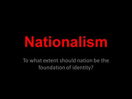 Nationalism To what extent should nation be the foundation of identity?