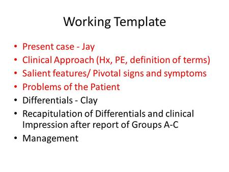 Working Template Present case - Jay Clinical Approach (Hx, PE, definition of terms) Salient features/ Pivotal signs and symptoms Problems of the Patient.