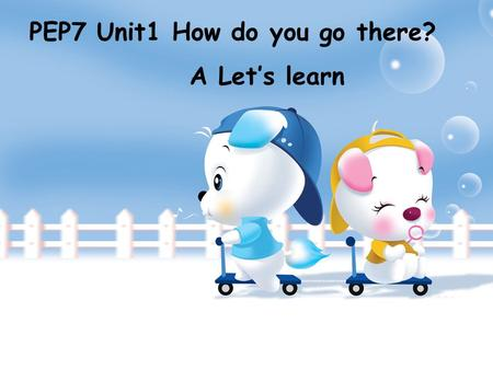 PEP7 Unit1 How do you go there? A Let's learn go to school 上学、去学校 go to bed 上床睡觉 go out 出去 go home 回家 go swimming 去游泳 go shopping 去购物 go to Wenzhou 去温州.
