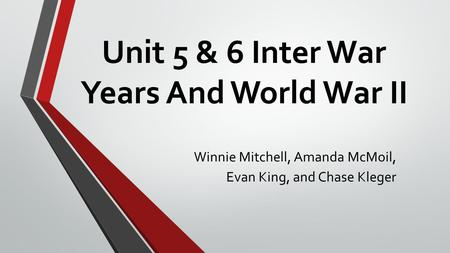 Unit 5 & 6 Inter War Years And World War II Winnie Mitchell, Amanda McMoil, Evan King, and Chase Kleger.
