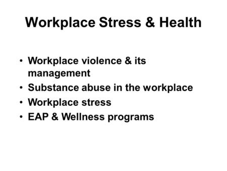 Workplace Stress & Health Workplace violence & its management Substance abuse in the workplace Workplace stress EAP & Wellness programs.