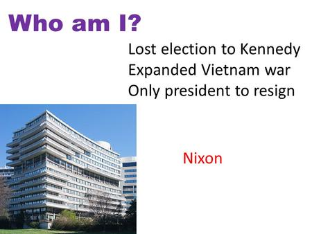 Who am I? Lost election to Kennedy Expanded Vietnam war Only president to resign Nixon.