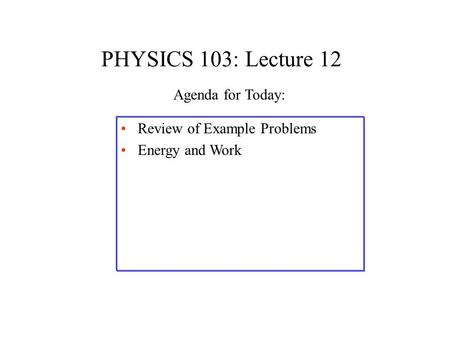 PHYSICS 103: Lecture 12 Review of Example Problems Energy and Work Agenda for Today: