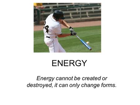 ENERGY Energy cannot be created or destroyed, it can only change forms.
