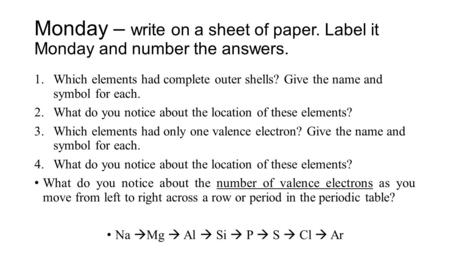 Monday – write on a sheet of paper. Label it Monday and number the answers. 1.Which elements had complete outer shells? Give the name and symbol for each.