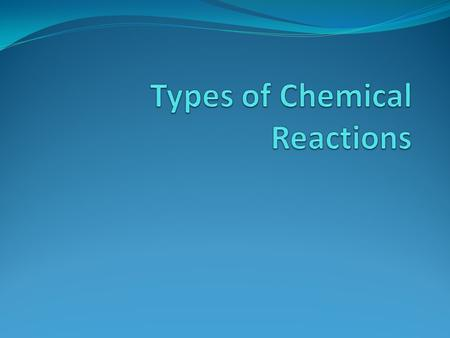 Why we care about chemical reactions Types of Chemical Reactions A. Combination or synthesis Reactions B. Decomposition Reactions C. Combustion Reactions.