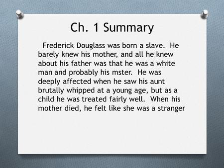 Ch. 1 Summary Frederick Douglass was born a slave. He barely knew his mother, and all he knew about his father was that he was a white man and probably.