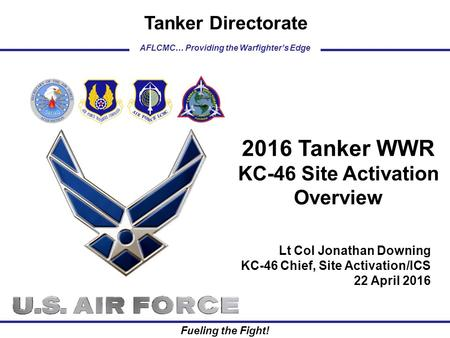 AFLCMC… Providing the Warfighter's Edge Tanker Directorate Fueling the Fight! Lt Col Jonathan Downing KC-46 Chief, Site Activation/ICS 22 April 2016 2016.